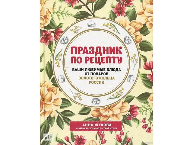 Праздник по рецепту. Ваши любимые блюда от шеф-поваров Золотого Кольца России