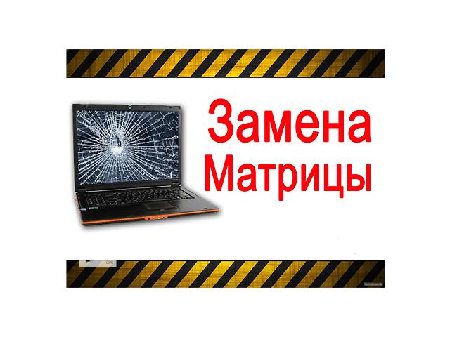 продам Замена экрана, матрицы НОУТБУКА бу в Днепре (Днепропетровск)